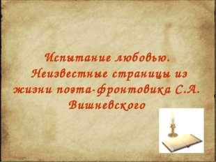 Испытание любовью. Неизвестные страницы из жизни поэта-фронтовика С.А. Вишнев