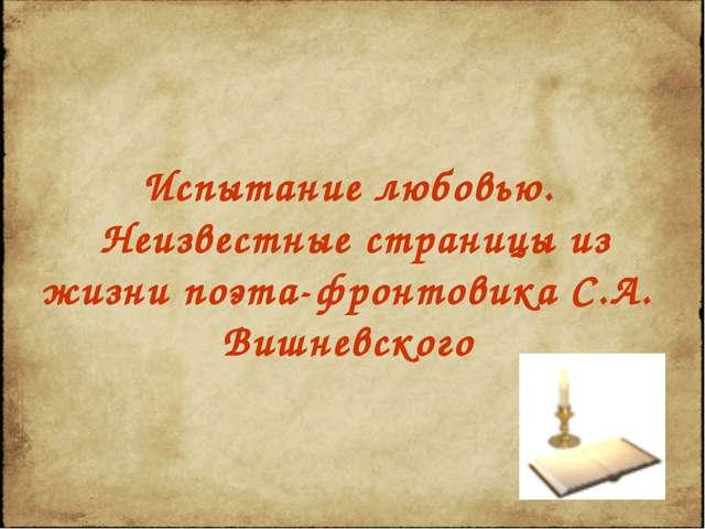 Испытание любовью. Неизвестные страницы из жизни поэта-фронтовика С.А. Вишнев...