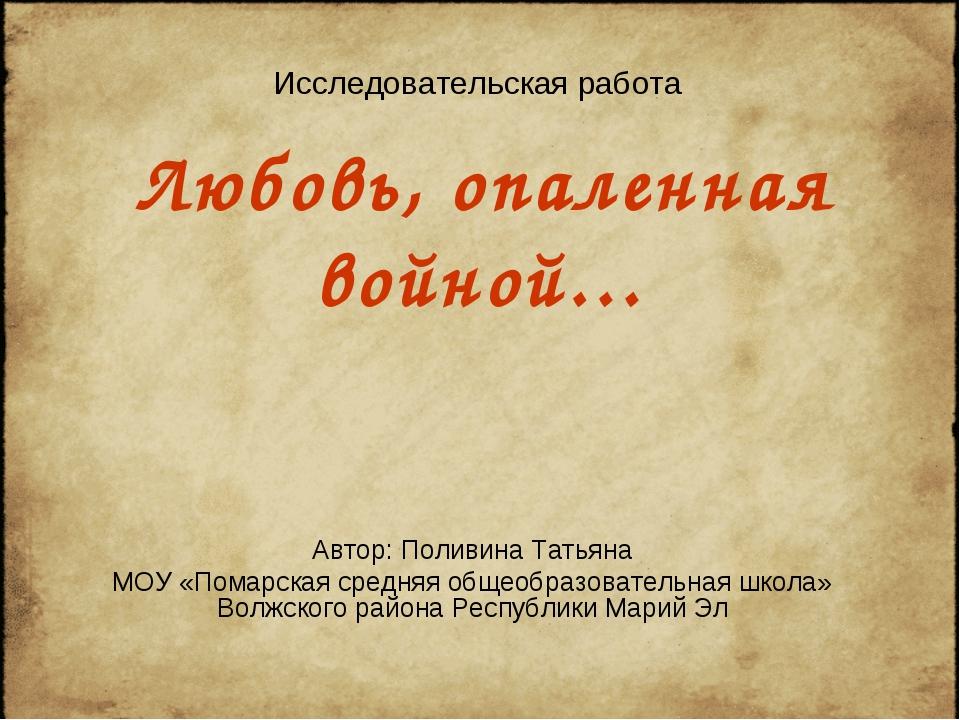 Любовь, опаленная войной… Автор: Поливина Татьяна МОУ «Помарская средняя обще...