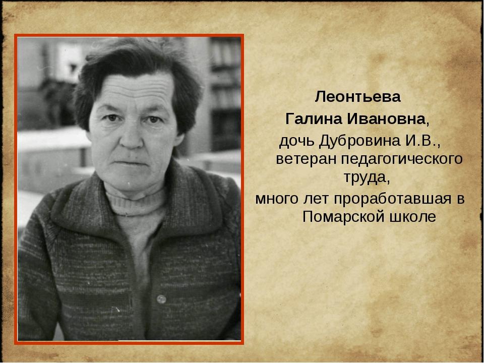 Леонтьева Галина Ивановна, дочь Дубровина И.В., ветеран педагогического труда...
