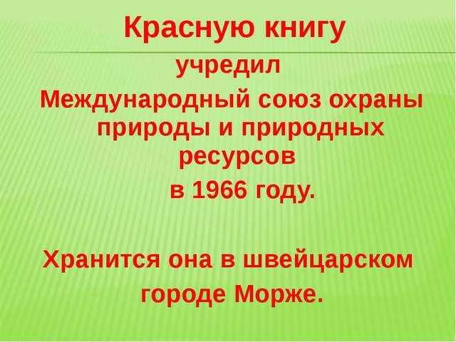 Красную книгу учредил Международный союз охраны природы и природных ресурсов...