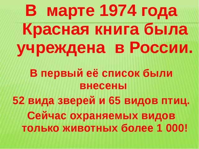 В марте 1974 года Красная книга была учреждена в России. В первый её список б...