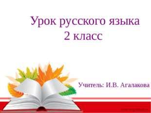Урок русского языка 2 класс Учитель: И.В. Агалакова