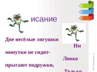 Чистописание Две весёлые лягушки Ни минутки не сидят- Ловко прыгают подружки