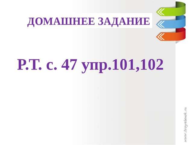 ДОМАШНЕЕ ЗАДАНИЕ Р.Т. с. 47 упр.101,102