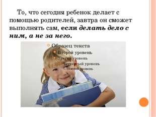То, что сегодня ребенок делает с помощью родителей, завтра он сможет выполня