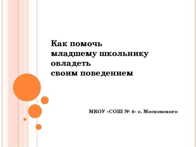 Как помочь младшему школьнику овладеть своим поведением МКОУ «СОШ № 4» с. Мос...