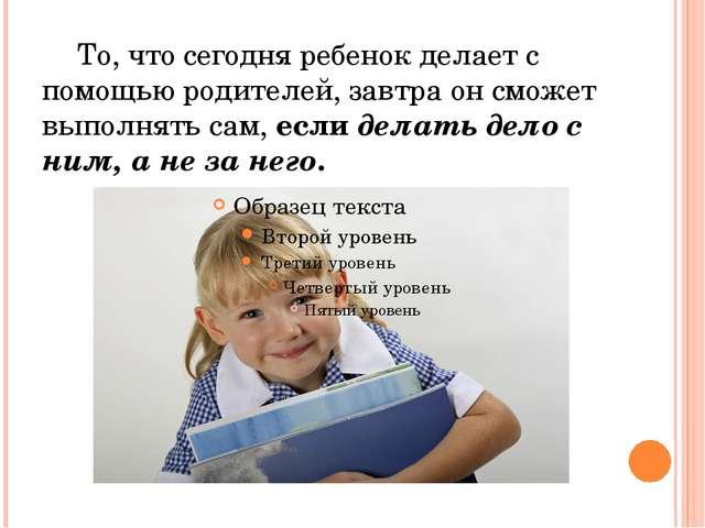 То, что сегодня ребенок делает с помощью родителей, завтра он сможет выполня...