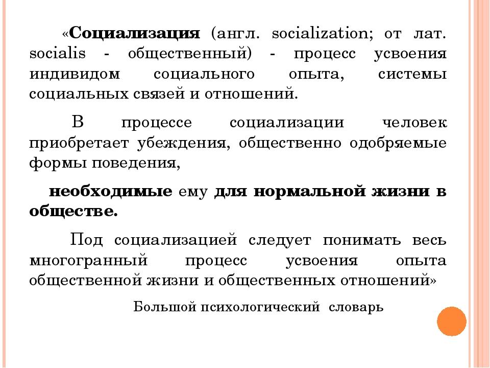 «Социализация (англ. socialization; от лат. socialis - общественный) - проце...