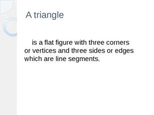 A triangle  	is a flat figure with three corners or vertices and three sides