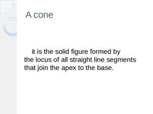 A cone 	it is the solid figure formed by the locus of all straight line segme