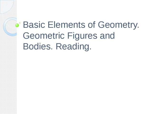 Basic Elements of Geometry. Geometric Figures and Bodies. Reading.