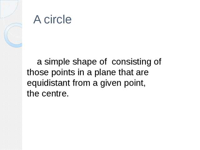 A circle 	a simple shape of  consisting of those points in a plane that are e...