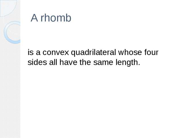 A rhomb is a convex quadrilateral whose four sides all have the same length.