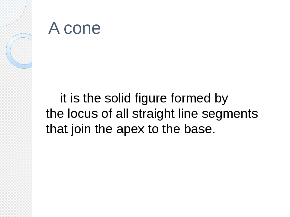 A cone 	it is the solid figure formed by the locus of all straight line segme...
