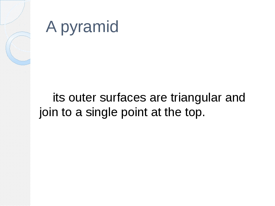 A pyramid 	its outer surfaces are triangular and join to a single point at th...