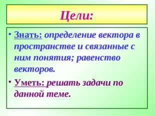 Цели: Знать: определение вектора в пространстве и связанные с ним понятия; ра