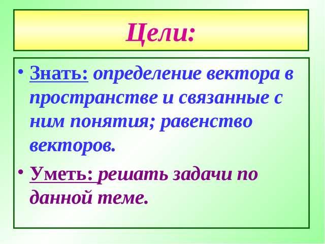 Цели: Знать: определение вектора в пространстве и связанные с ним понятия; ра...