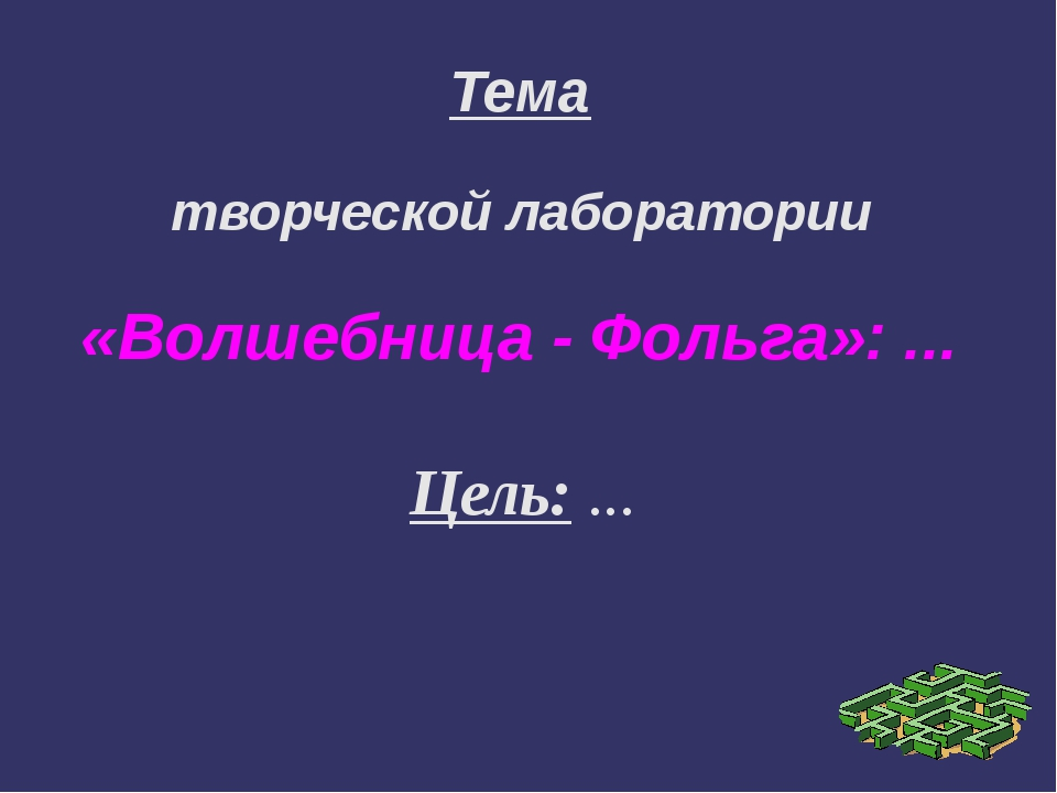 Тема творческой лаборатории «Волшебница - Фольга»: ... Цель: ...