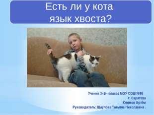 Есть ли у кота язык хвоста? Ученик 3«Б» класса МОУ СОШ №86 г. Саратова Климов