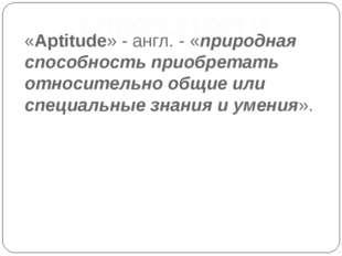 «Aptitude» - англ. - «природная способность приобретать относительно общие ил