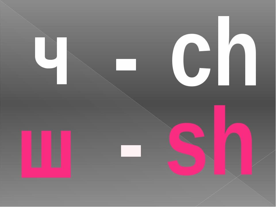ch sh - - ч ш