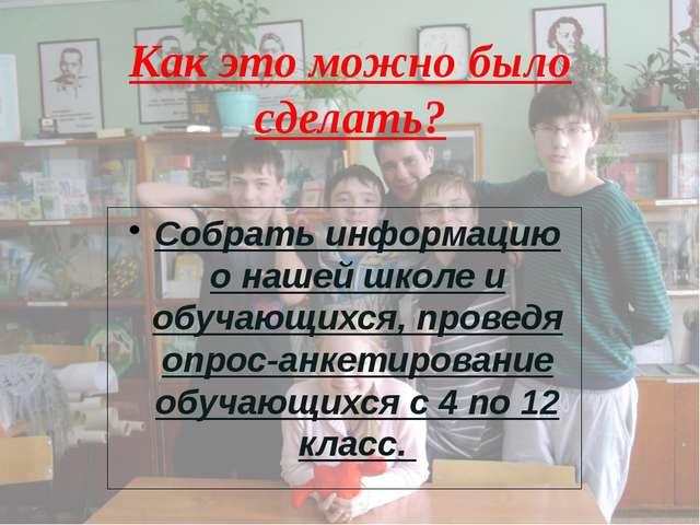 Как это можно было сделать? Собрать информацию о нашей школе и обучающихся, п...