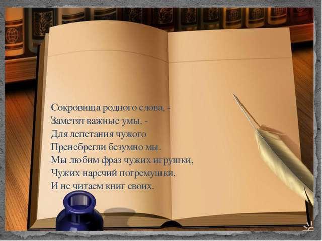 Сокровища родного слова, - Заметят важные умы, - Для лепетания чужого Пренеб...