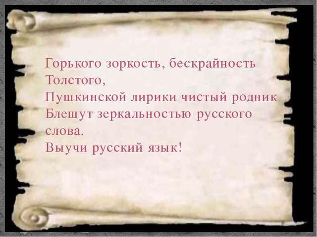 Горького зоркость, бескрайность Толстого, Пушкинской лирики чистый родник Бле...