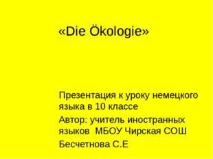 «Die Ökologie» Презентация к уроку немецкого языка в 10 классе Автор: учитель