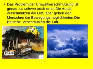 Das Problem der Umweltverschmutzung ist genau ,so schwer auch ernst.Die Autos