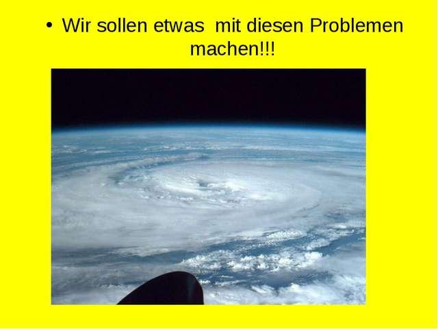 Wir sollen etwas mit diesen Problemen machen!!!