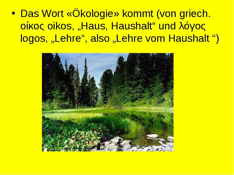 """Das Wort «Ökologie» kommt (von griech. οίκος oikos, """"Haus, Haushalt"""" und λόγο..."""