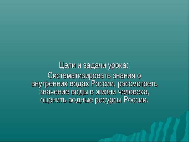 Цели и задачи урока: Систематизировать знания о внутренних водах России, расс...