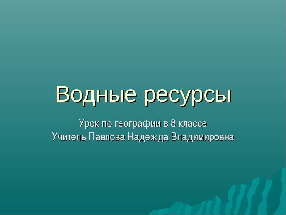 Водные ресурсы Урок по географии в 8 классе Учитель Павлова Надежда Владимиро...