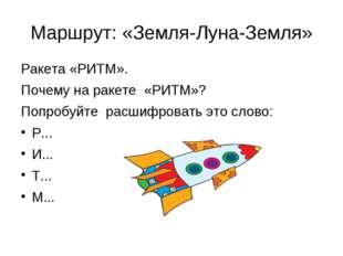 Маршрут: «Земля-Луна-Земля» Ракета «РИТМ». Почему на ракете «РИТМ»? Попробуйт