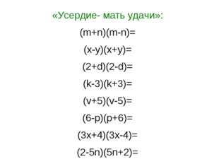 «Усердие- мать удачи»: (m+n)(m-n)= (x-y)(x+y)= (2+d)(2-d)= (k-3)(k+3)= (v+5)(