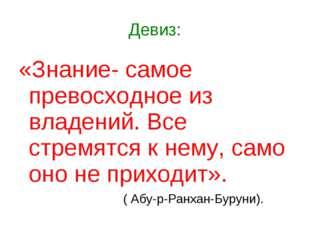 Девиз: «Знание- самое превосходное из владений. Все стремятся к нему, само он