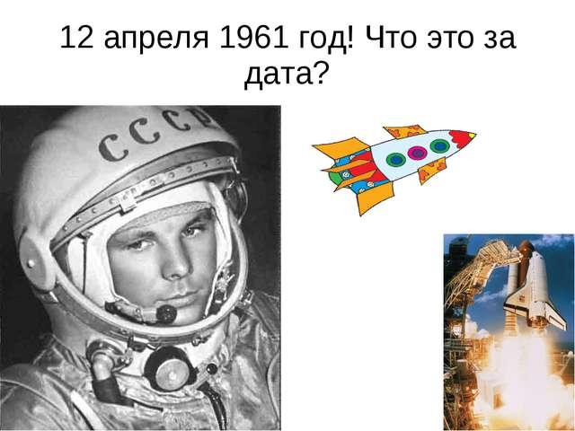 12 апреля 1961 год! Что это за дата?