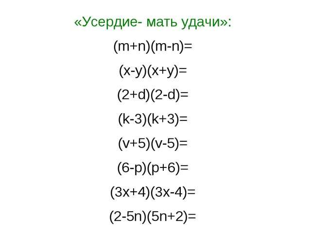 «Усердие- мать удачи»: (m+n)(m-n)= (x-y)(x+y)= (2+d)(2-d)= (k-3)(k+3)= (v+5)(...