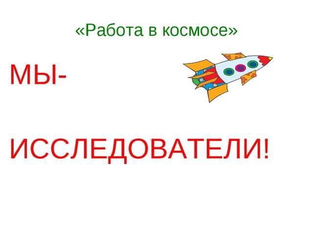 «Работа в космосе» МЫ- ИССЛЕДОВАТЕЛИ!