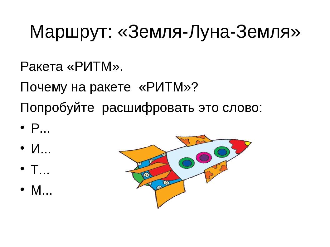 Маршрут: «Земля-Луна-Земля» Ракета «РИТМ». Почему на ракете «РИТМ»? Попробуйт...