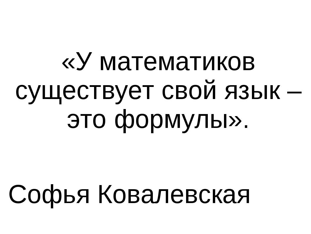 «У математиков существует свой язык – это формулы». Софья Ковалевская «У мате...
