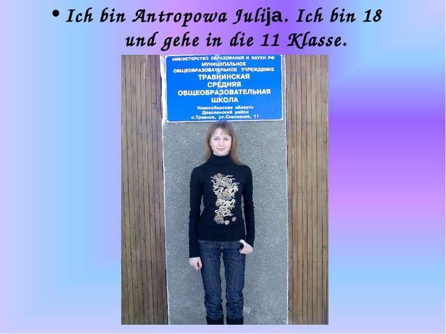 Ich bin Antropowa Julija. Ich bin 18 und gehe in die 11 Klasse.