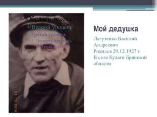 Мой дедушка Лагутенко Василий Андреевич Родился 29.12.1927 г. В селе Кулаги Б