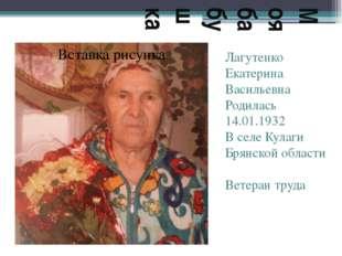 Моя бабушка Лагутенко Екатерина Васильевна Родилась 14.01.1932 В селе Кулаги