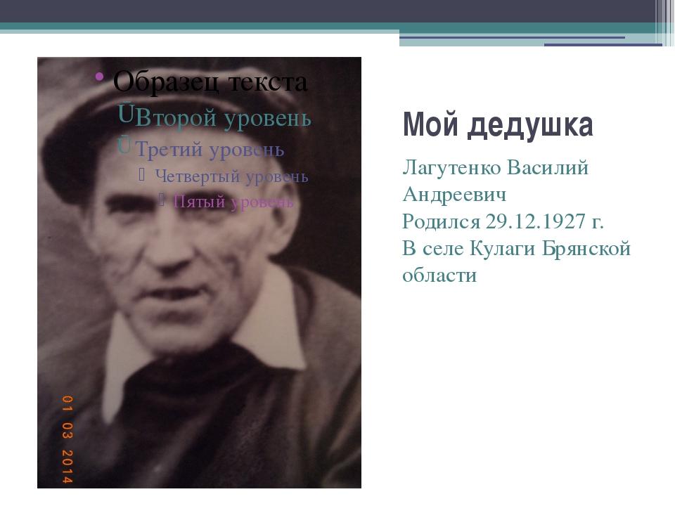 Мой дедушка Лагутенко Василий Андреевич Родился 29.12.1927 г. В селе Кулаги Б...