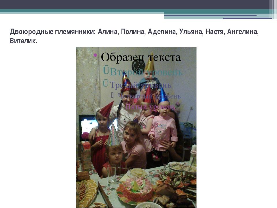 Двоюродные племянники: Алина, Полина, Аделина, Ульяна, Настя, Ангелина, Витал...