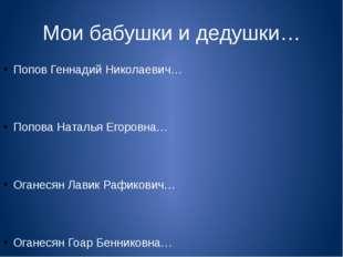 Мои бабушки и дедушки… Попов Геннадий Николаевич… Попова Наталья Егоровна… Ог