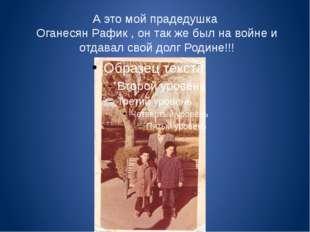 А это мой прадедушка Оганесян Рафик , он так же был на войне и отдавал свой д